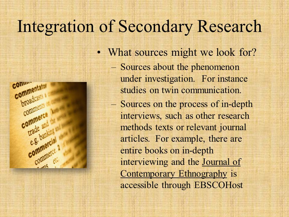 Integration of Secondary Research What sources might we look for? –Sources about the phenomenon under investigation. For instance studies on twin comm
