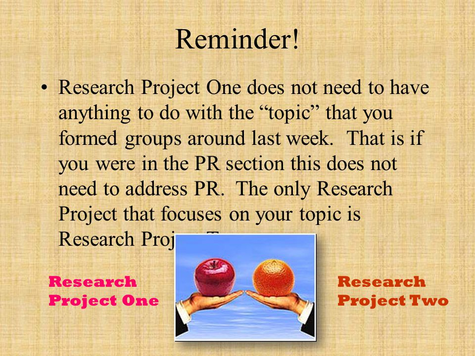 "Reminder! Research Project One does not need to have anything to do with the ""topic"" that you formed groups around last week. That is if you were in t"