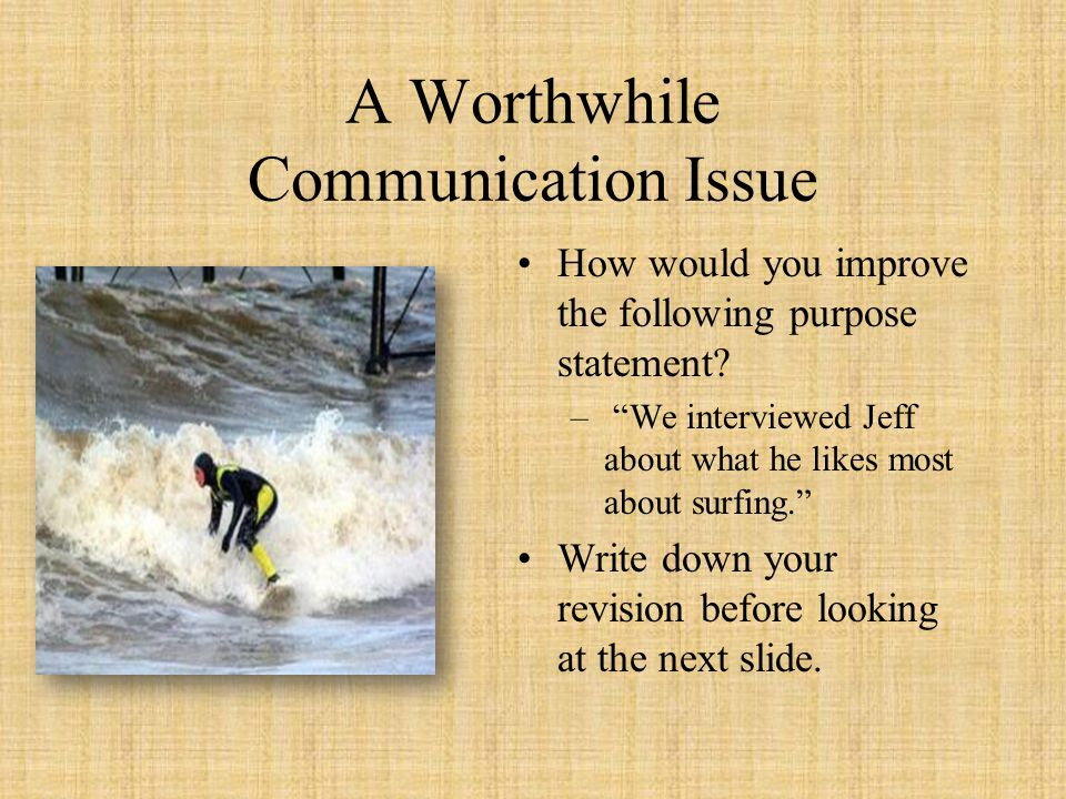 "A Worthwhile Communication Issue How would you improve the following purpose statement? – ""We interviewed Jeff about what he likes most about surfing."