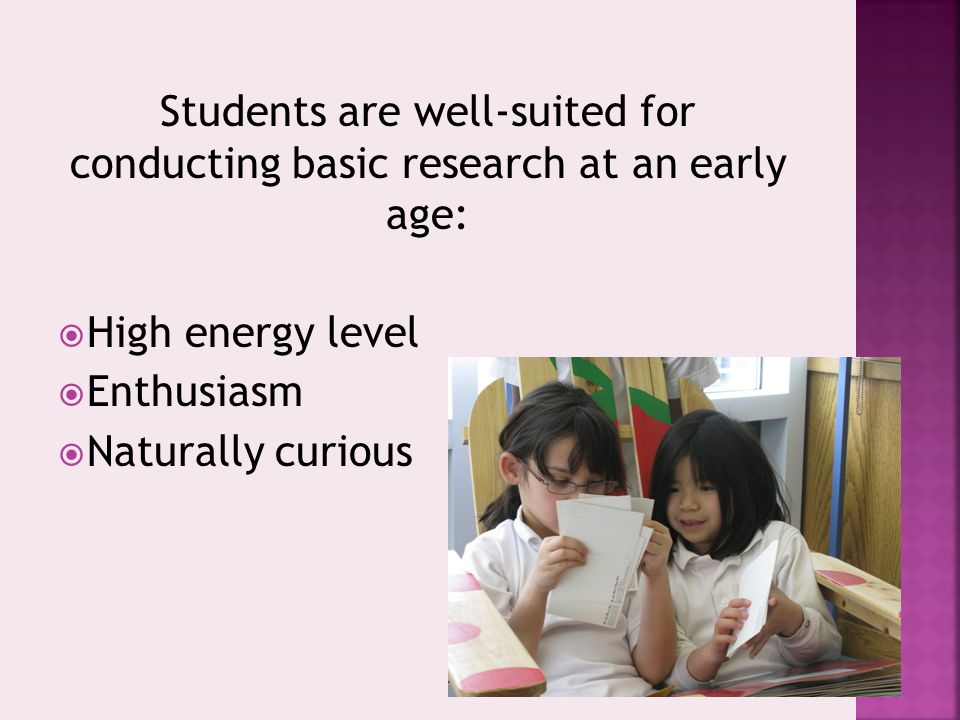 Students are well-suited for conducting basic research at an early age:  High energy level  Enthusiasm  Naturally curious