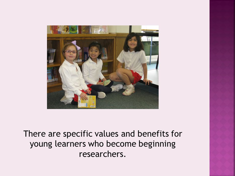 There are specific values and benefits for young learners who become beginning researchers.