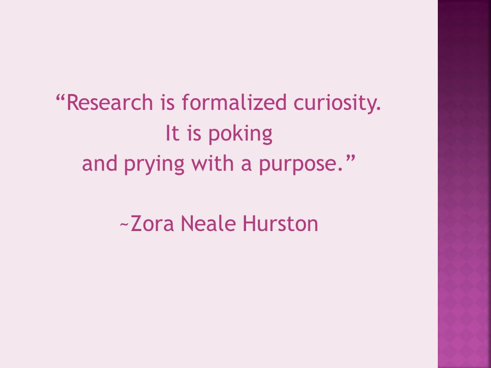 """""""Research is formalized curiosity. It is poking and prying with a purpose."""" ~Zora Neale Hurston"""