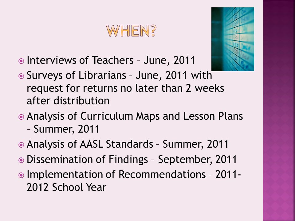  Interviews of Teachers – June, 2011  Surveys of Librarians – June, 2011 with request for returns no later than 2 weeks after distribution  Analysis of Curriculum Maps and Lesson Plans – Summer, 2011  Analysis of AASL Standards – Summer, 2011  Dissemination of Findings – September, 2011  Implementation of Recommendations – 2011- 2012 School Year