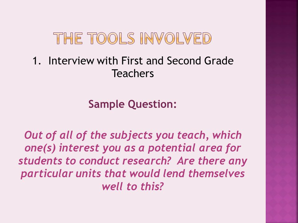 1. Interview with First and Second Grade Teachers Sample Question: Out of all of the subjects you teach, which one(s) interest you as a potential area