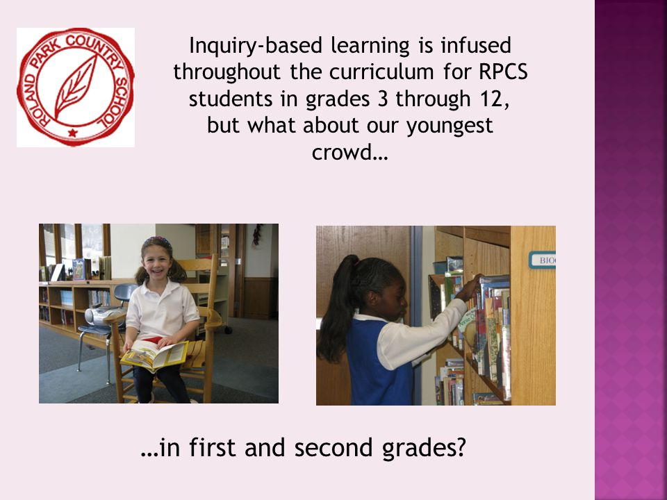 Inquiry-based learning is infused throughout the curriculum for RPCS students in grades 3 through 12, but what about our youngest crowd… …in first and second grades