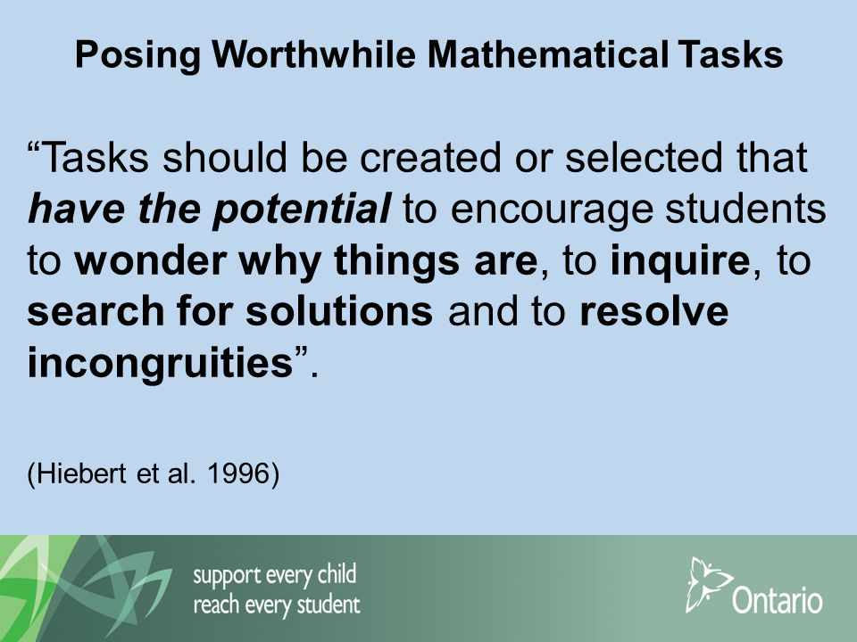 Posing Worthwhile Mathematical Tasks Tasks should be created or selected that have the potential to encourage students to wonder why things are, to inquire, to search for solutions and to resolve incongruities .