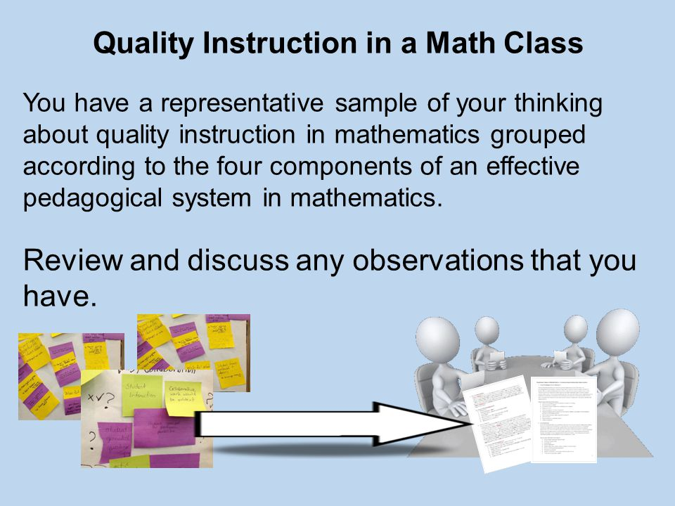 Quality Instruction in a Math Class You have a representative sample of your thinking about quality instruction in mathematics grouped according to the four components of an effective pedagogical system in mathematics.