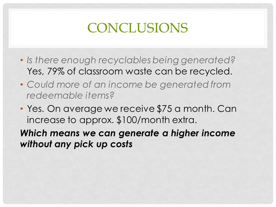 CONCLUSIONS Is there enough recyclables being generated? Yes, 79% of classroom waste can be recycled. Could more of an income be generated from redeem