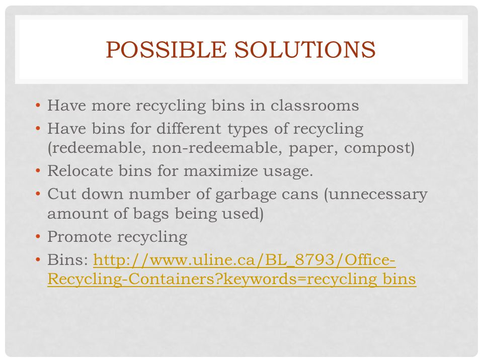 POSSIBLE SOLUTIONS Have more recycling bins in classrooms Have bins for different types of recycling (redeemable, non-redeemable, paper, compost) Relocate bins for maximize usage.
