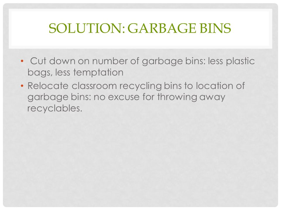 SOLUTION: GARBAGE BINS Cut down on number of garbage bins: less plastic bags, less temptation Relocate classroom recycling bins to location of garbage bins: no excuse for throwing away recyclables.