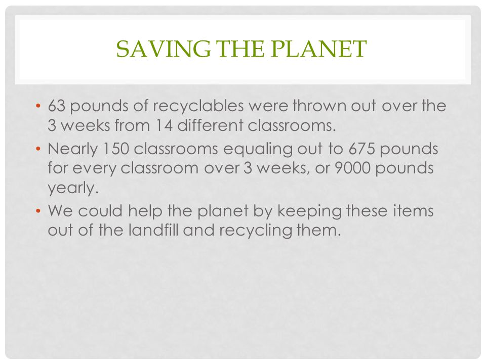 SAVING THE PLANET 63 pounds of recyclables were thrown out over the 3 weeks from 14 different classrooms. Nearly 150 classrooms equaling out to 675 po
