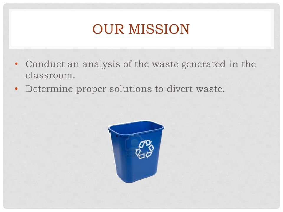 OUR MISSION Conduct an analysis of the waste generated in the classroom.