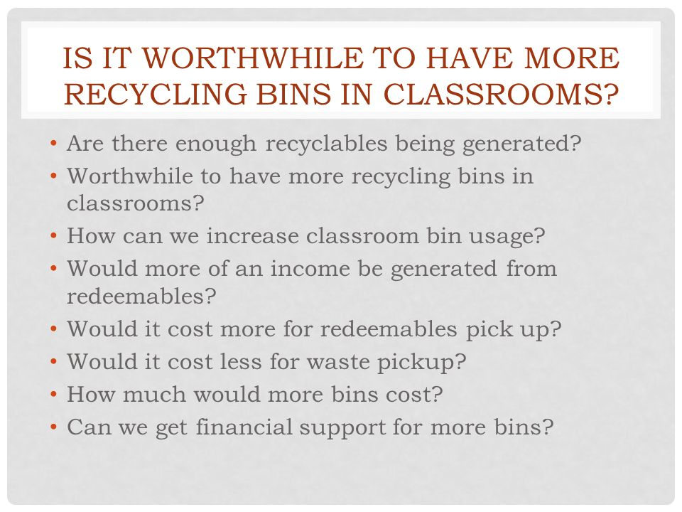 IS IT WORTHWHILE TO HAVE MORE RECYCLING BINS IN CLASSROOMS.