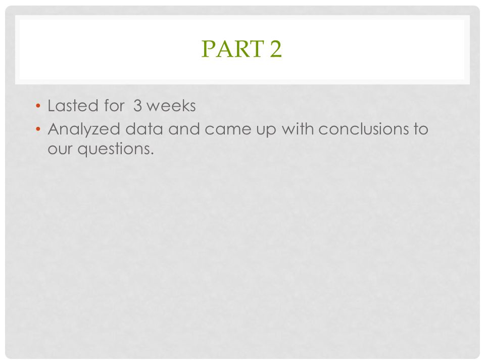 PART 2 Lasted for 3 weeks Analyzed data and came up with conclusions to our questions.