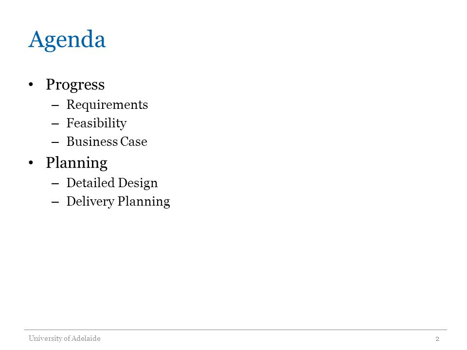 Agenda Progress – Requirements – Feasibility – Business Case Planning – Detailed Design – Delivery Planning University of Adelaide2