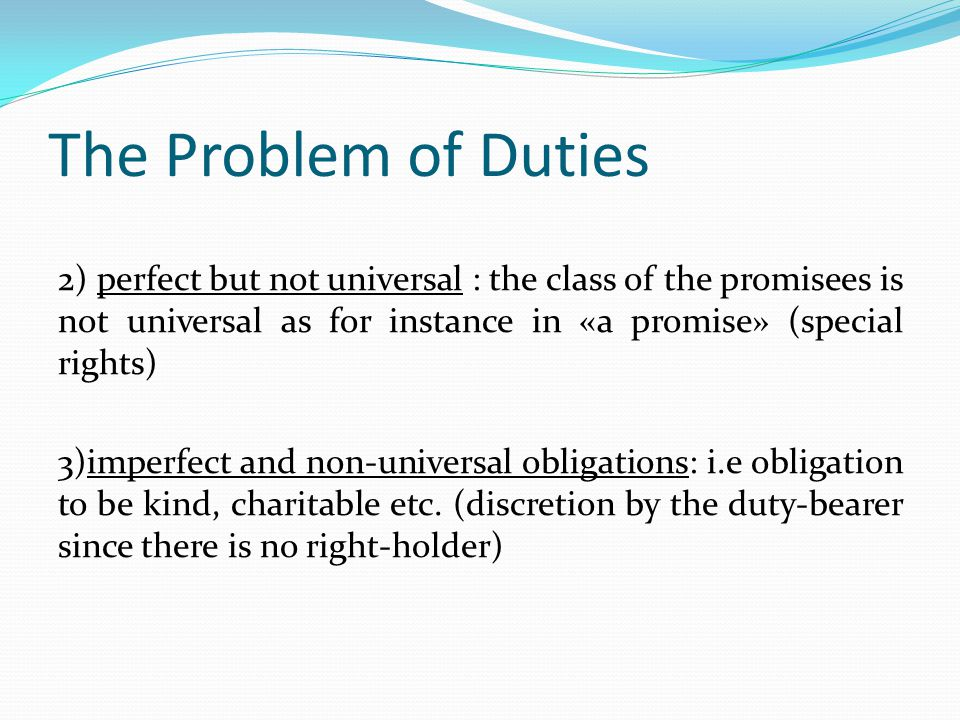 The Problem of Duties 2) perfect but not universal : the class of the promisees is not universal as for instance in «a promise» (special rights) 3)imp