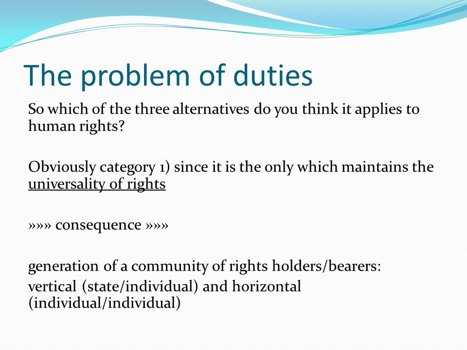 The problem of duties So which of the three alternatives do you think it applies to human rights? Obviously category 1) since it is the only which mai