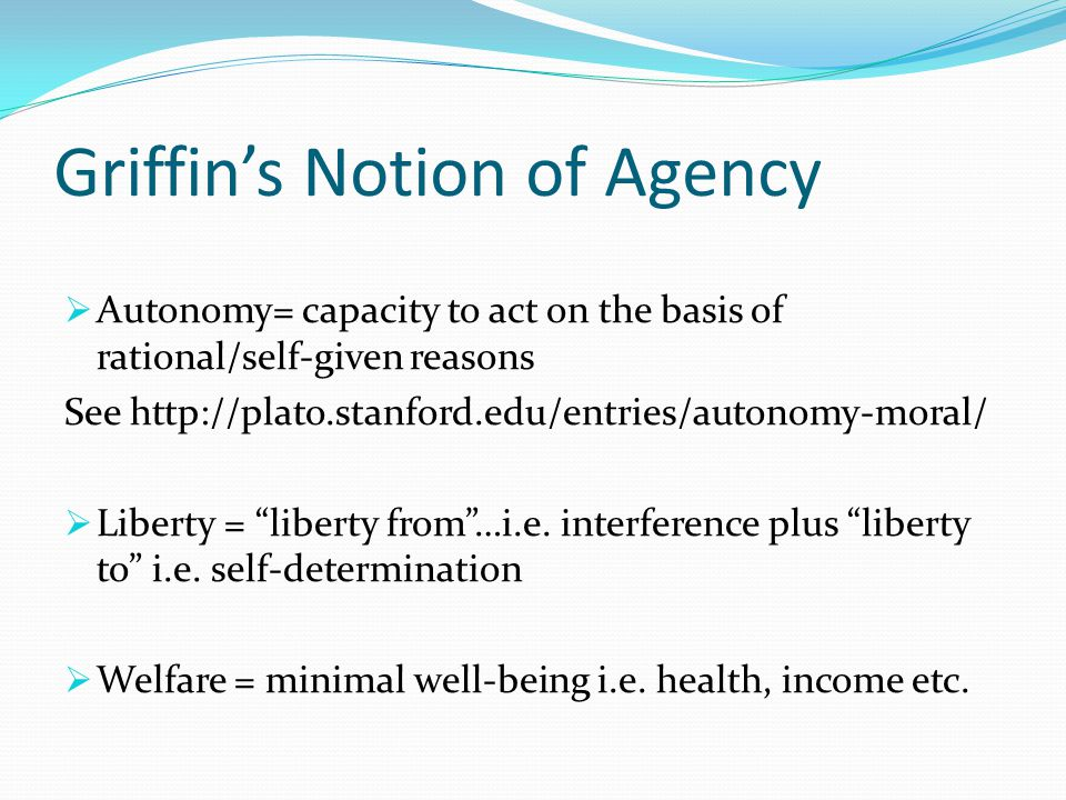 Griffin's Notion of Agency  Autonomy= capacity to act on the basis of rational/self-given reasons See http://plato.stanford.edu/entries/autonomy-moral/  Liberty = liberty from …i.e.