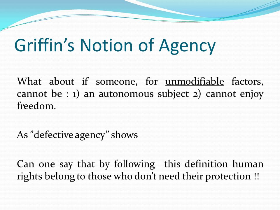 Griffin's Notion of Agency What about if someone, for unmodifiable factors, cannot be : 1) an autonomous subject 2) cannot enjoy freedom.