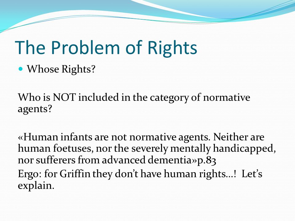 The Problem of Rights Whose Rights. Who is NOT included in the category of normative agents.
