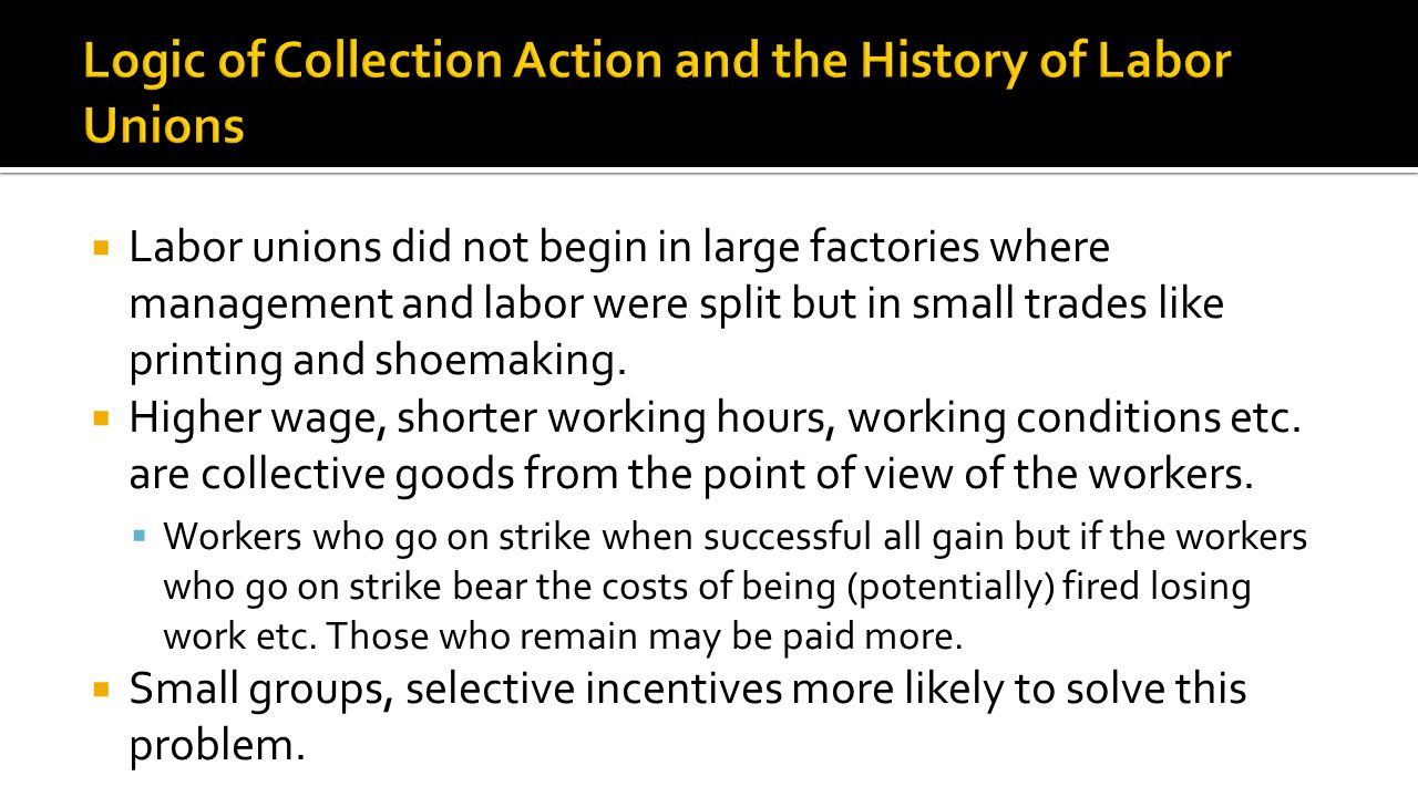  Labor unions did not begin in large factories where management and labor were split but in small trades like printing and shoemaking.  Higher wage,