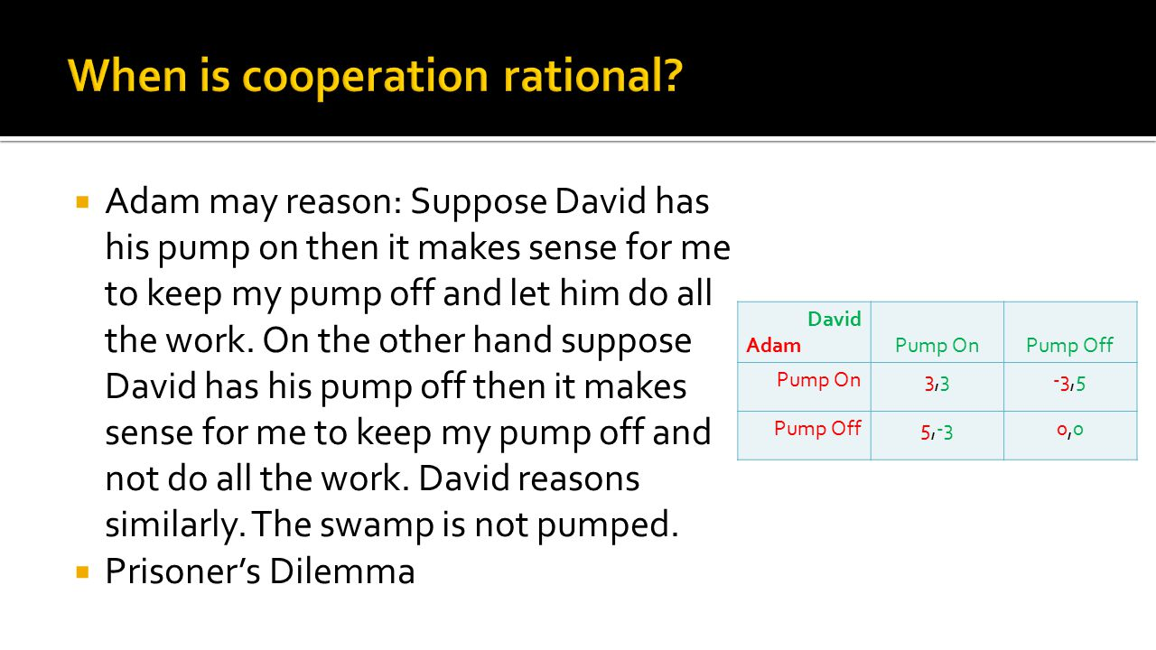  Adam may reason: Suppose David has his pump on then it makes sense for me to keep my pump off and let him do all the work. On the other hand suppose