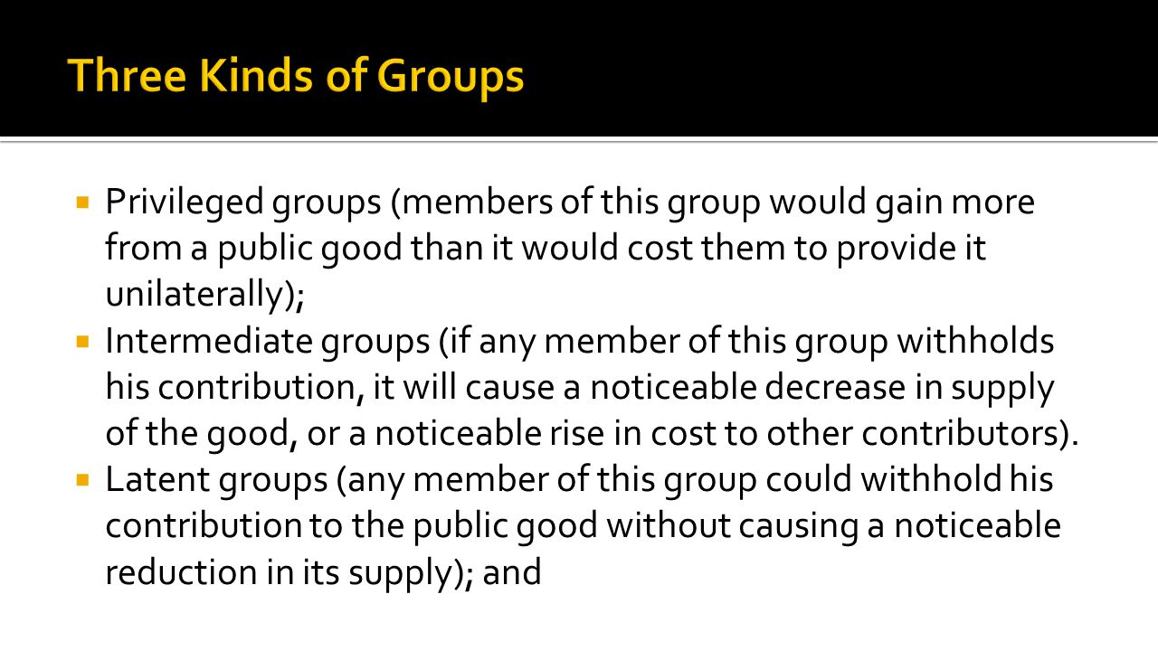  Privileged groups (members of this group would gain more from a public good than it would cost them to provide it unilaterally);  Intermediate groups (if any member of this group withholds his contribution, it will cause a noticeable decrease in supply of the good, or a noticeable rise in cost to other contributors).