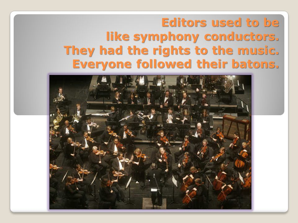 Editors used to be like symphony conductors. They had the rights to the music.