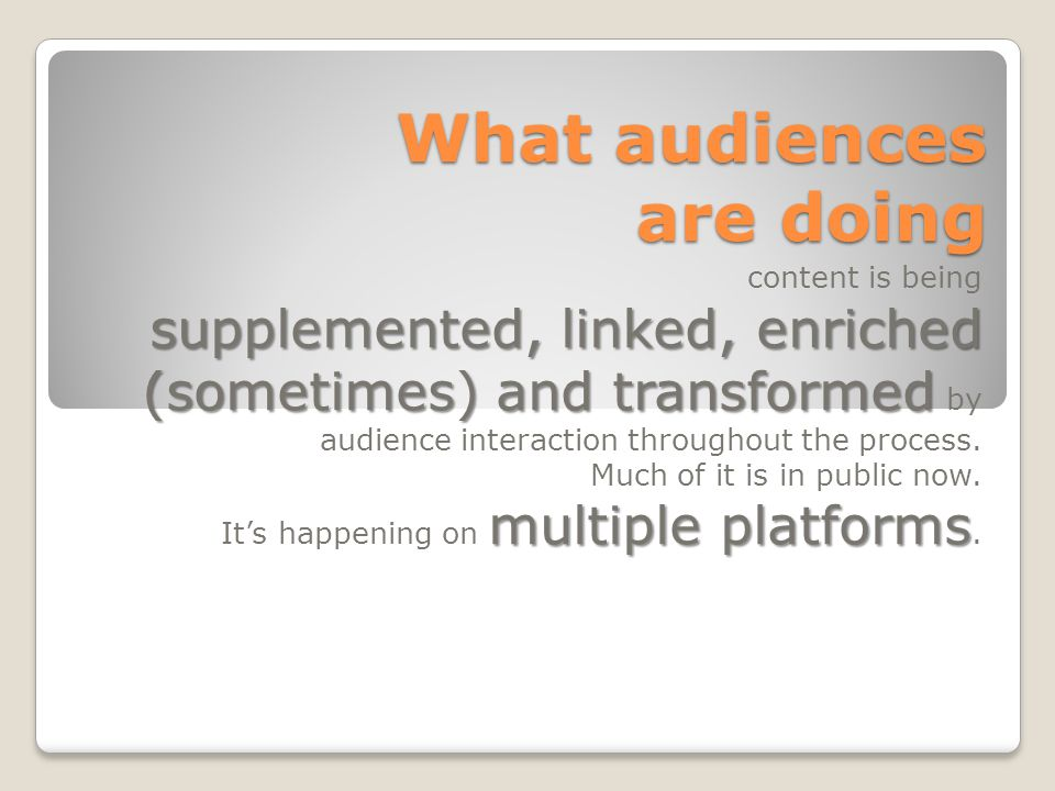 What audiences are doing content is being supplemented, linked, enriched (sometimes) and transformed supplemented, linked, enriched (sometimes) and transformed by audience interaction throughout the process.