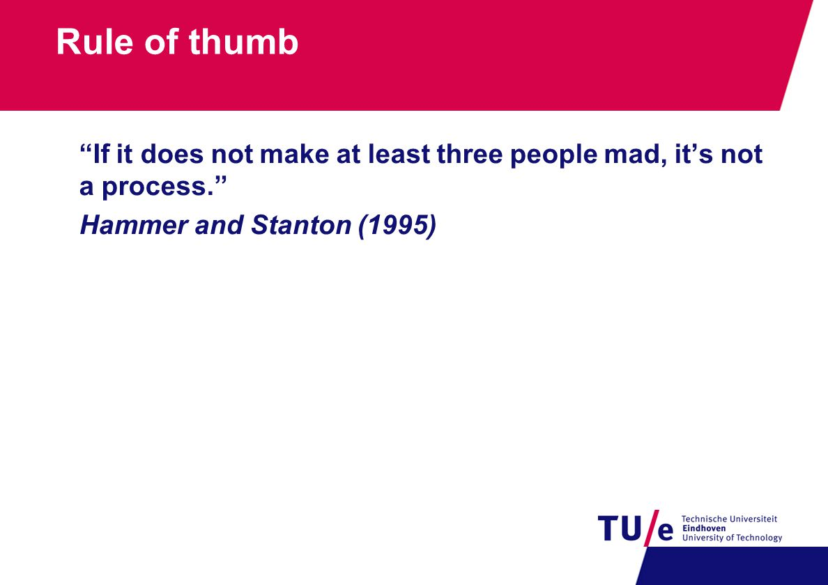 """Rule of thumb """"If it does not make at least three people mad, it's not a process."""" Hammer and Stanton (1995)"""
