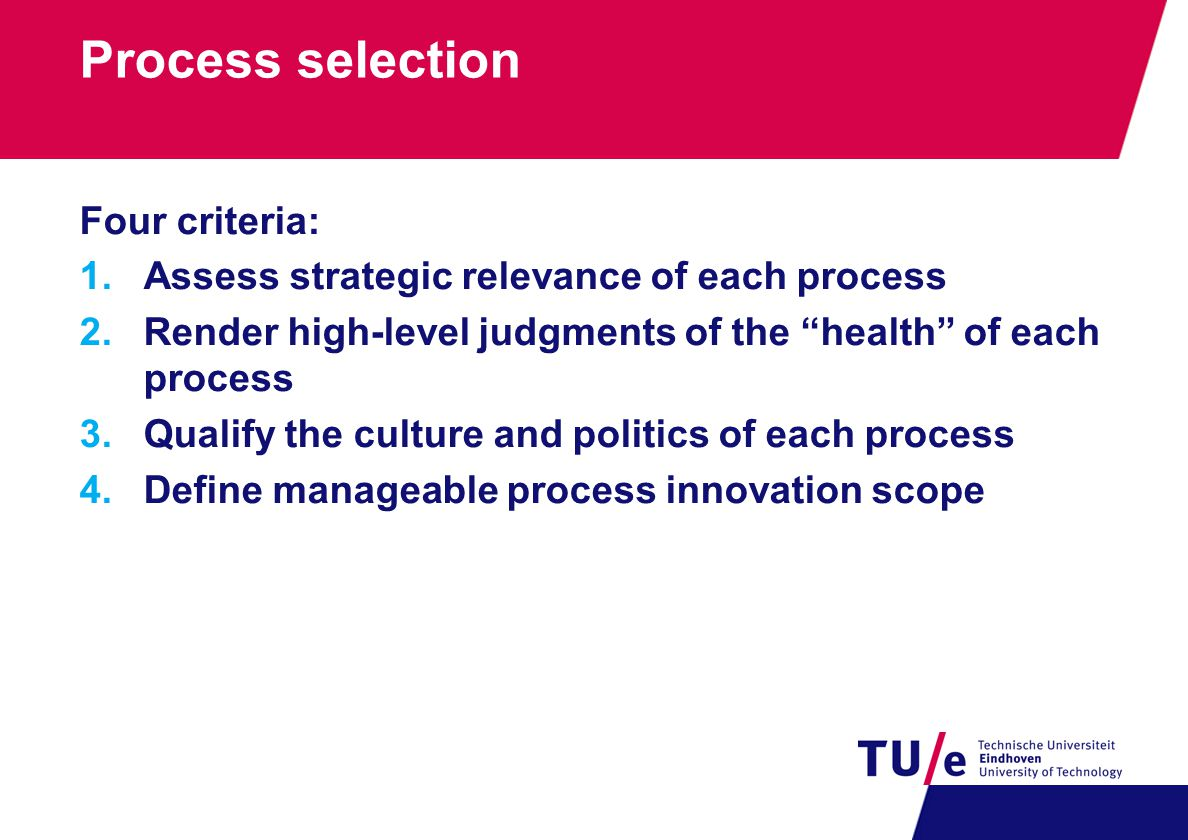 Process selection Four criteria: 1.Assess strategic relevance of each process 2.Render high-level judgments of the health of each process 3.Qualify the culture and politics of each process 4.Define manageable process innovation scope