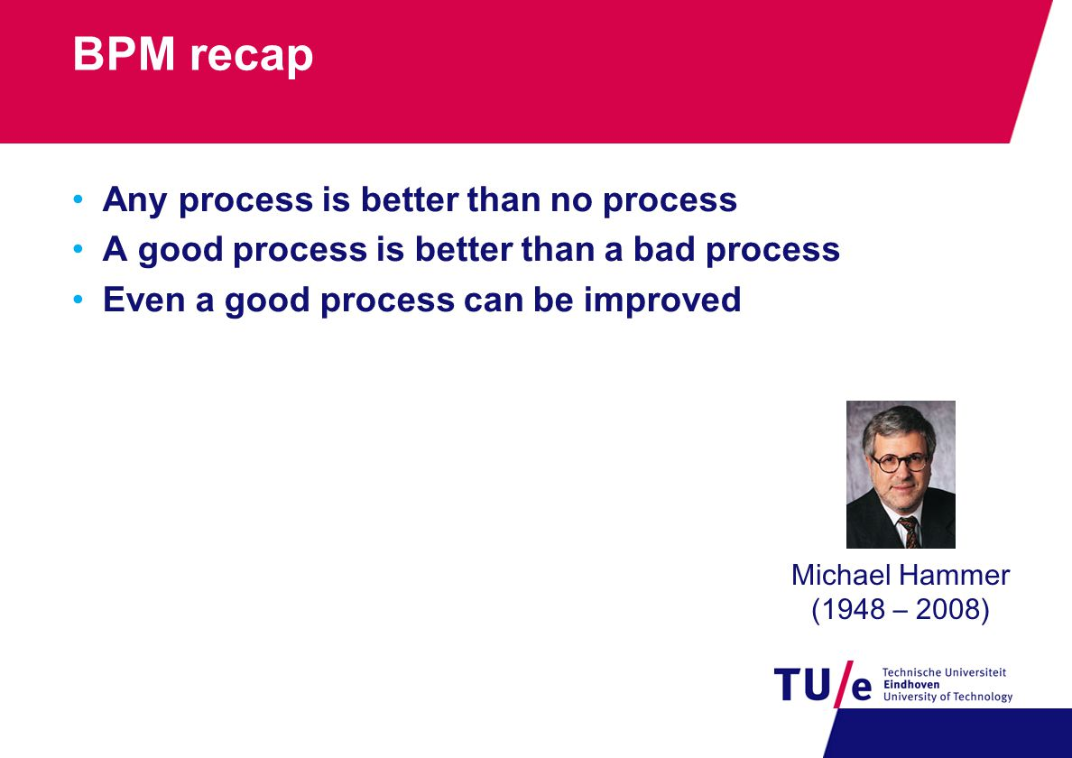 BPM recap Any process is better than no process A good process is better than a bad process Even a good process can be improved Michael Hammer (1948 – 2008)