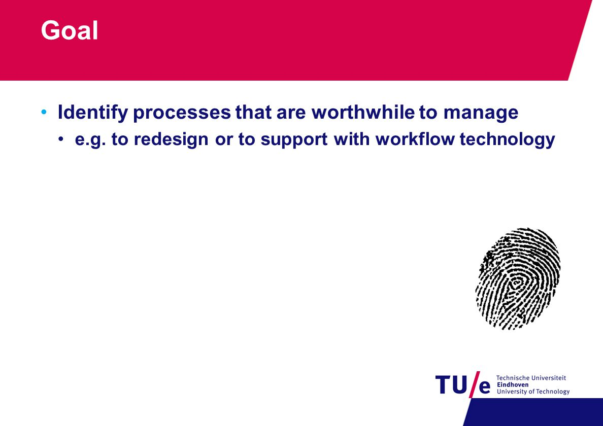 Goal Identify processes that are worthwhile to manage e.g. to redesign or to support with workflow technology