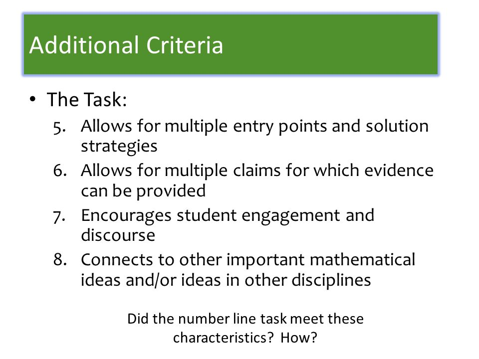 Additional Criteria The Task: 5.Allows for multiple entry points and solution strategies 6.Allows for multiple claims for which evidence can be provided 7.Encourages student engagement and discourse 8.Connects to other important mathematical ideas and/or ideas in other disciplines Did the number line task meet these characteristics.