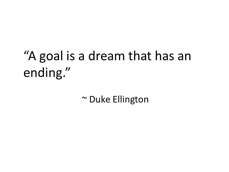 A goal is a dream that has an ending. ~ Duke Ellington