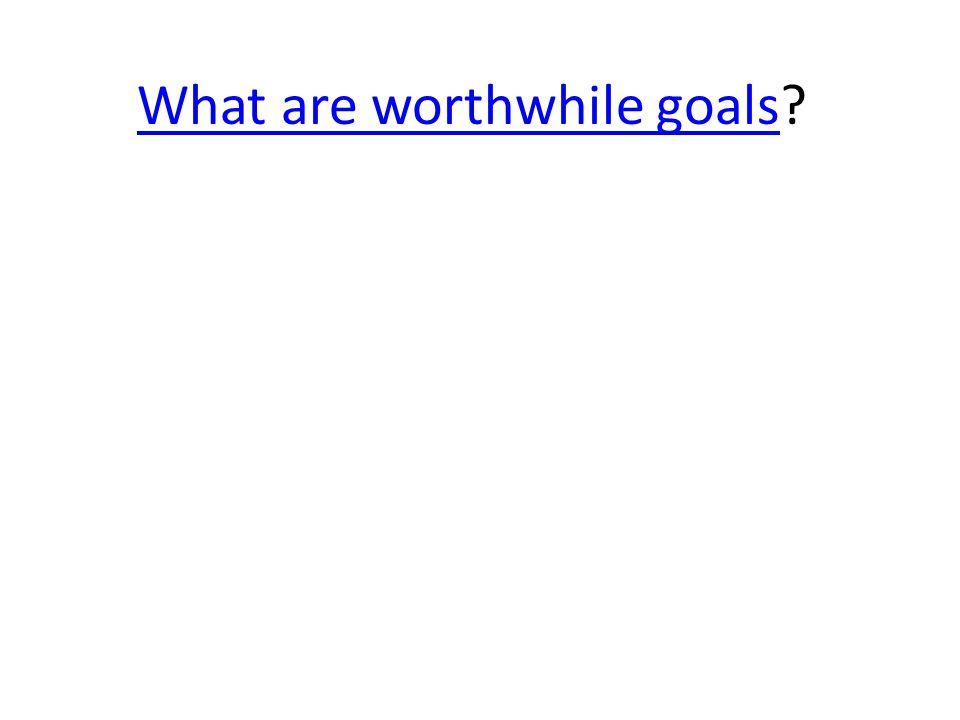 What are worthwhile goalsWhat are worthwhile goals