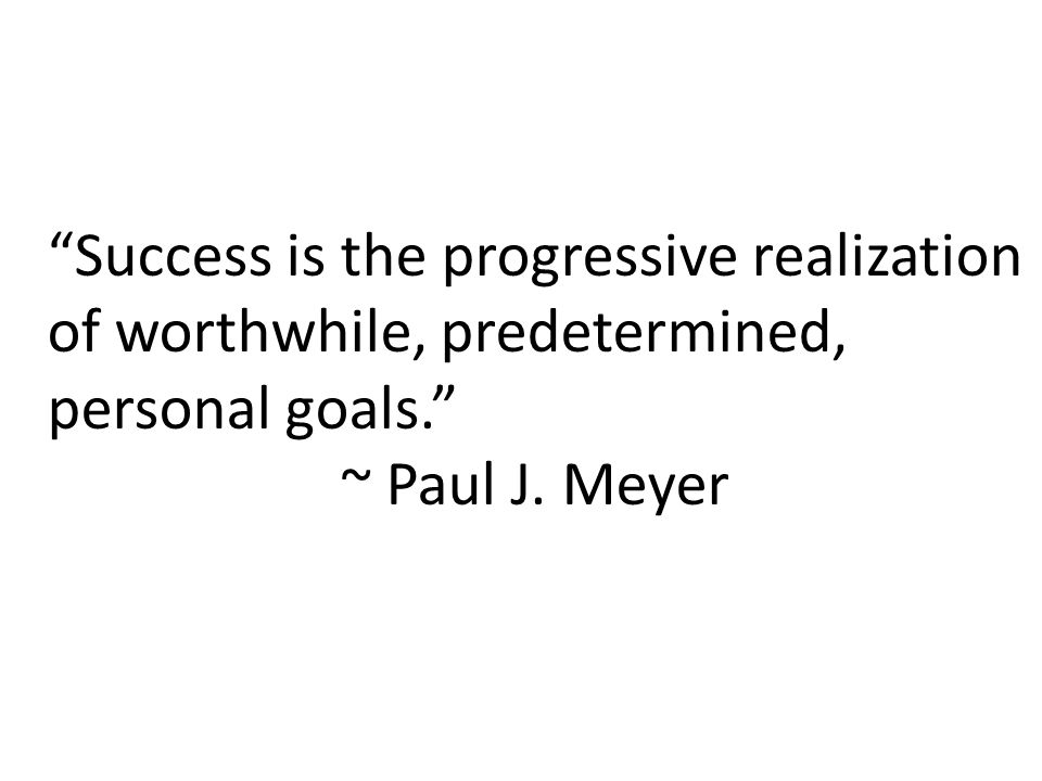 Success is the progressive realization of worthwhile, predetermined, personal goals. ~ Paul J.