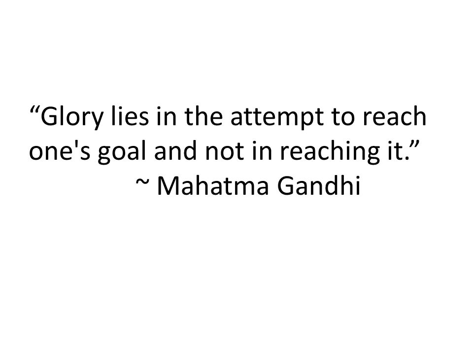 Glory lies in the attempt to reach one s goal and not in reaching it. ~ Mahatma Gandhi