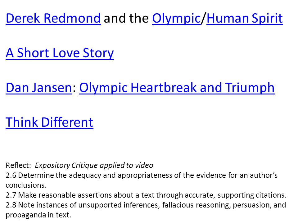 Derek RedmondDerek Redmond and the Olympic/Human SpiritOlympicHuman Spirit A Short Love Story Dan JansenDan Jansen: Olympic Heartbreak and TriumphOlympic Heartbreak and Triumph Think Different Reflect: Expository Critique applied to video 2.6 Determine the adequacy and appropriateness of the evidence for an author's conclusions.