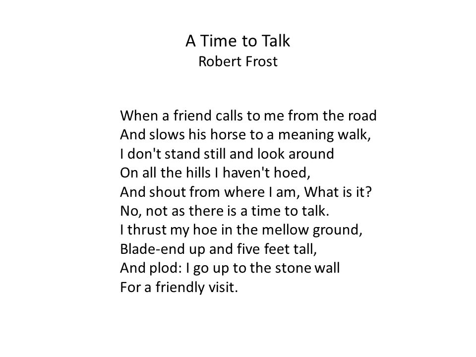 A Time to Talk Robert Frost When a friend calls to me from the road And slows his horse to a meaning walk, I don t stand still and look around On all the hills I haven t hoed, And shout from where I am, What is it.