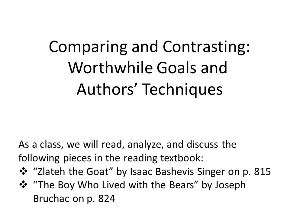 Comparing and Contrasting: Worthwhile Goals and Authors' Techniques As a class, we will read, analyze, and discuss the following pieces in the reading textbook:  Zlateh the Goat by Isaac Bashevis Singer on p.