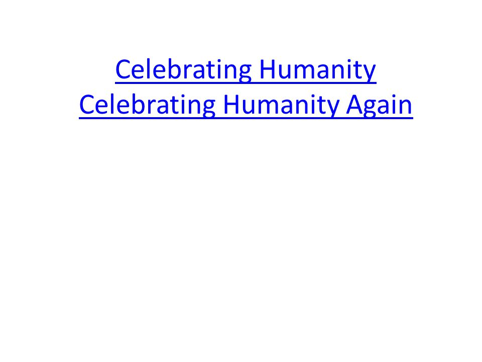 Celebrating Humanity Celebrating Humanity Again