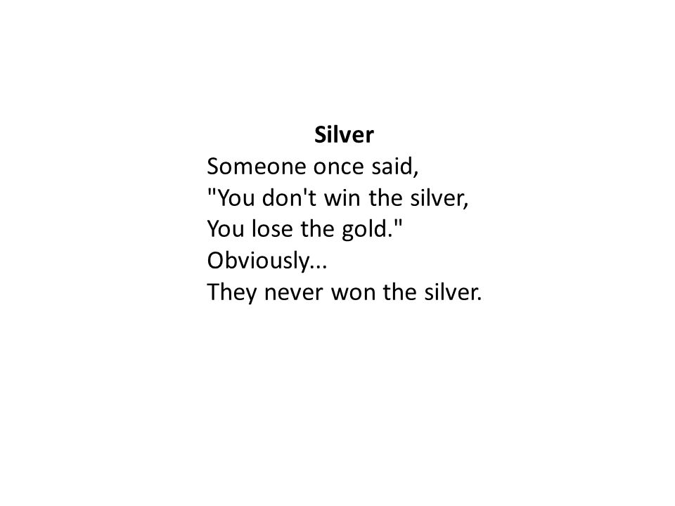 Silver Someone once said, You don t win the silver, You lose the gold. Obviously...