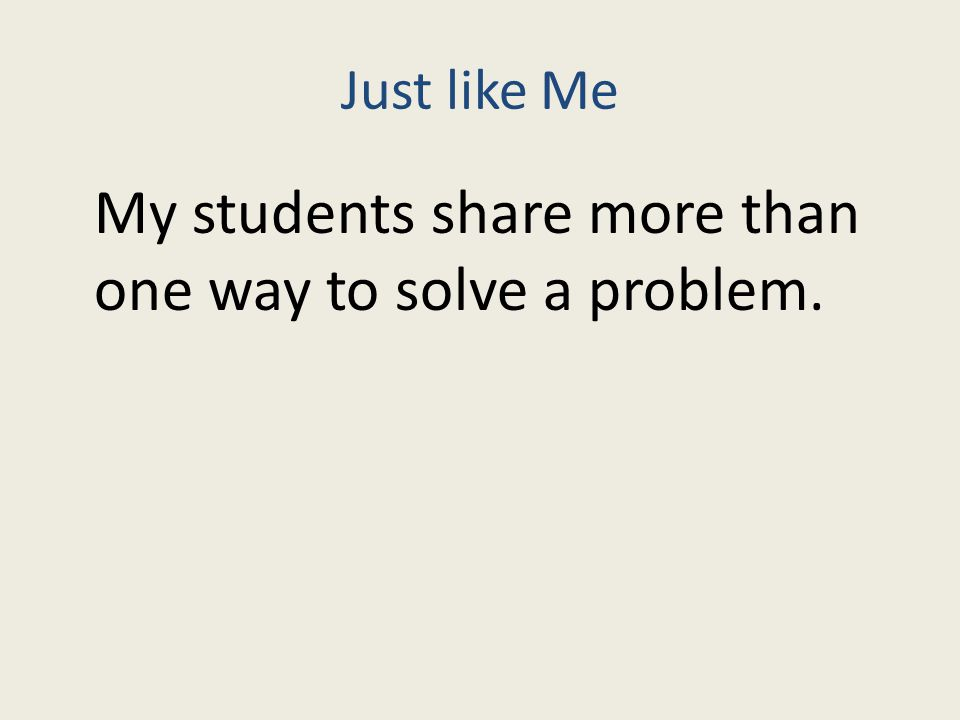 Just like Me My students share more than one way to solve a problem.