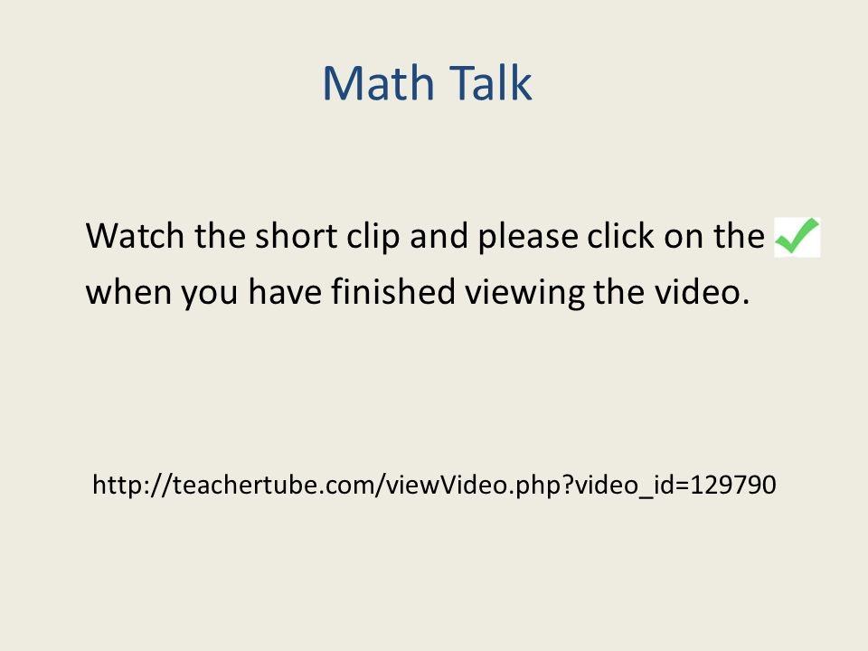 Math Talk Watch the short clip and please click on the when you have finished viewing the video. http://teachertube.com/viewVideo.php?video_id=129790