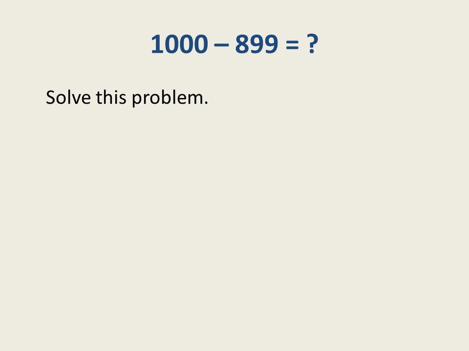 1000 – 899 = ? Solve this problem.