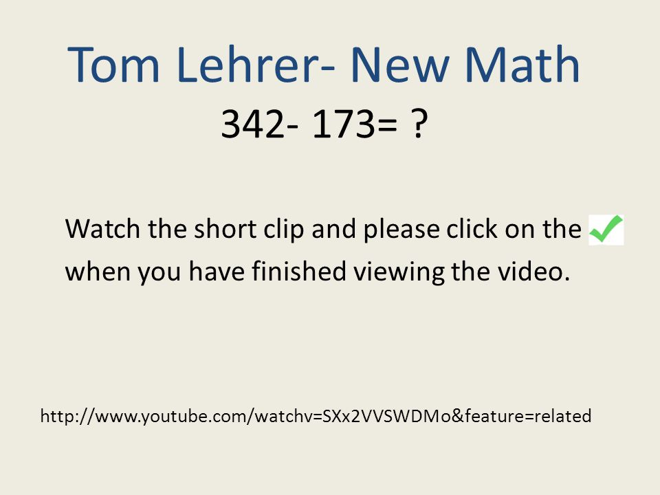 Tom Lehrer- New Math 342- 173= ? Watch the short clip and please click on the when you have finished viewing the video. http://www.youtube.com/watchv=