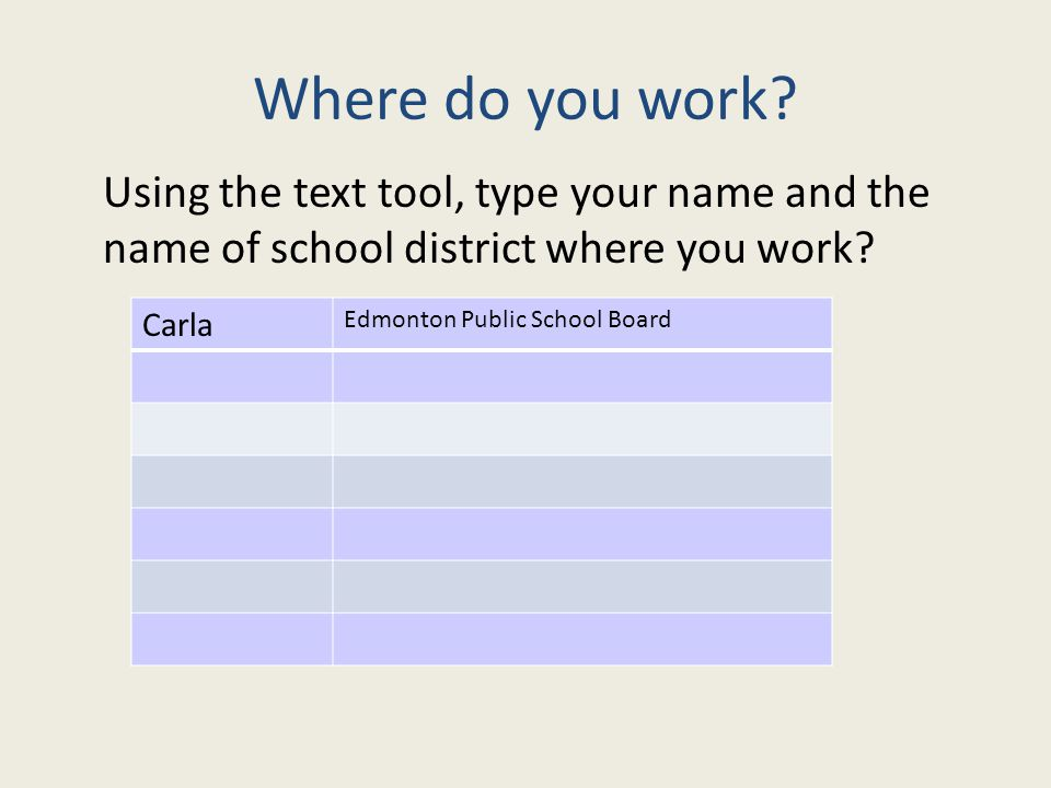 Where do you work? Using the text tool, type your name and the name of school district where you work? Carla Edmonton Public School Board