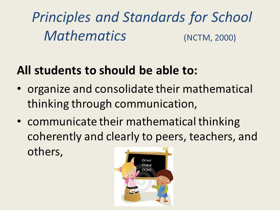 Principles and Standards for School Mathematics (NCTM, 2000) All students to should be able to: organize and consolidate their mathematical thinking t