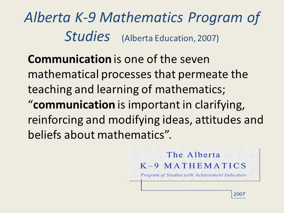 Alberta K-9 Mathematics Program of Studies (Alberta Education, 2007) Communication is one of the seven mathematical processes that permeate the teachi